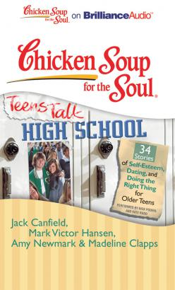 Chicken Soup for the Soul: Teens Talk High School - 34 Stories of Self-Esteem, Dating, and Doing the Right Thing for Older Teens