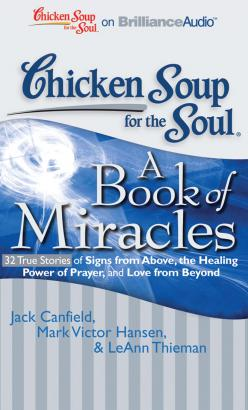 Chicken Soup for the Soul: A Book of Miracles - 32 True Stories of Signs from Above, the Healing Power of Prayer, and Love from Beyond