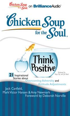 Chicken Soup for the Soul: Think Positive - 21 Inspirational Stories about Overcoming Adversity and Attitude Adjustments