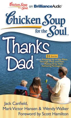 Chicken Soup for the Soul: Thanks Dad - 31 Stories about Stepping Up to the Plate, Through Thick and Thin, and Making Gray Hairs Fathering Teenagers