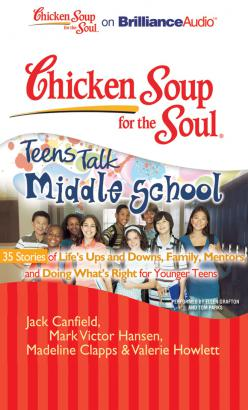 Chicken Soup for the Soul: Teens Talk Middle School - 35 Stories of Life's Ups and Downs, Family, Mentors, and Doing What's Right for Younger Teens