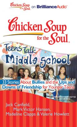 Chicken Soup for the Soul: Teens Talk Middle School - 33 Stories about Bullies and the Ups and Downs of Friendship  for Younger Teens