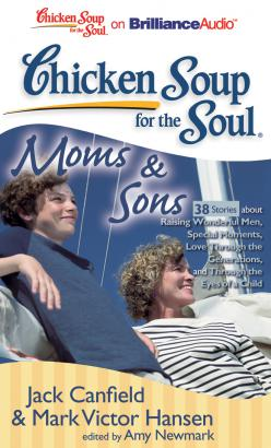 Chicken Soup for the Soul: Moms & Sons - 38 Stories about Raising Wonderful Men, Special Moments, Love Through the Generations, and Through the Eyes of a Child