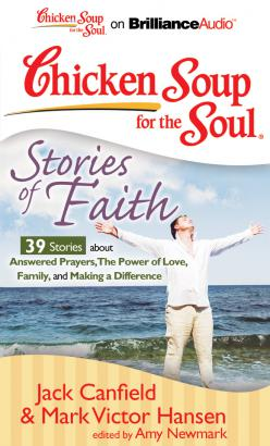 Chicken Soup for the Soul: Stories of Faith - 39 Stories about Answered Prayers, the Power of Love, Family, and Making a Difference