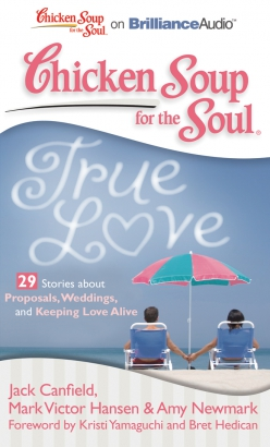 Chicken Soup for the Soul: True Love - 29 Stories about Proposals, Weddings, and Keeping Love Alive