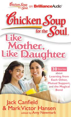 Chicken Soup for the Soul: Like Mother, Like Daughter - 30 Stories about Learning from Each Other, Mutual Support, and the Magical Bond